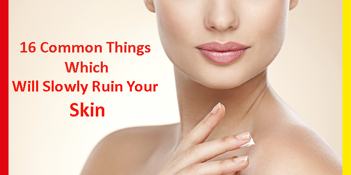 16 Common Things Which Will Slowly Ruin Your Skin